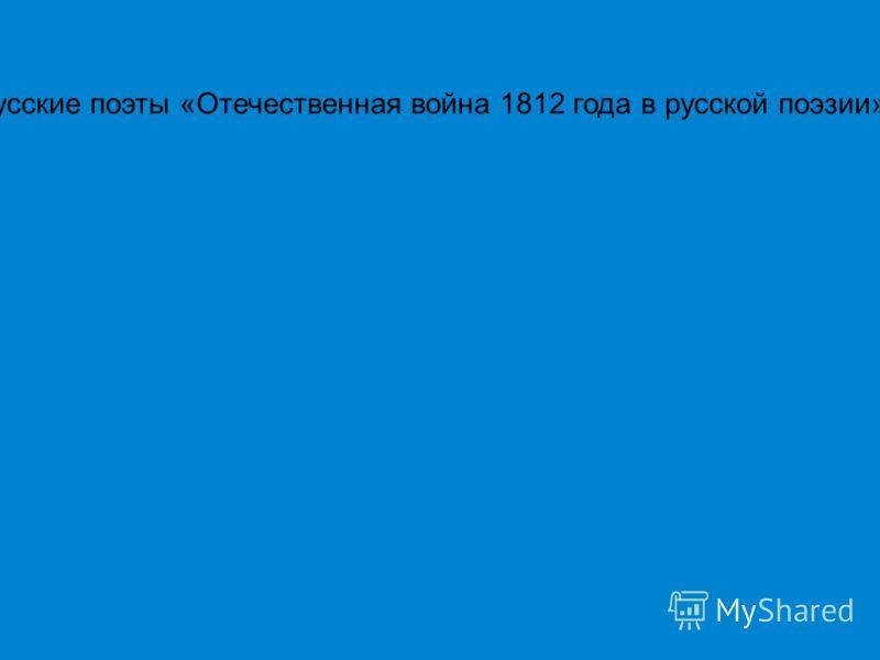 Русские поэты «Отечественная война 1812 года в русской поэзии»