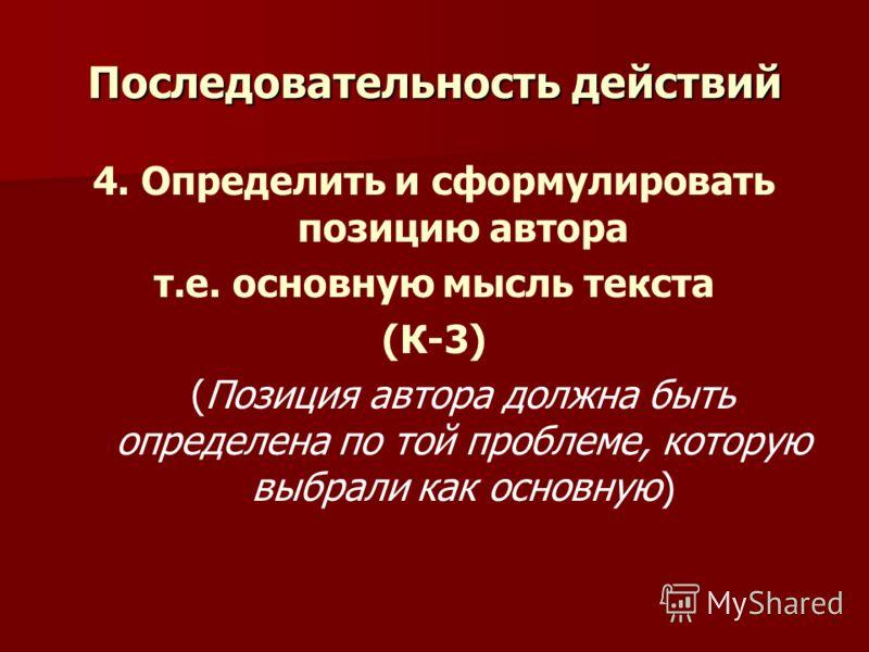 Последовательность действий 4. Определить и сформулировать позицию автора т.е. основную мысль текста (К-3) (Позиция автора должна быть определена по той проблеме, которую выбрали как основную)