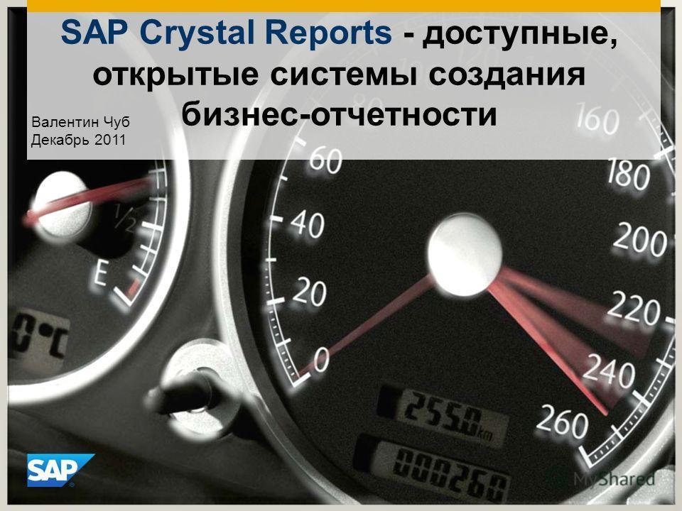 SAP Crystal Reports - доступные, открытые системы создания бизнес-отчетности Валентин Чуб Декабрь 2011