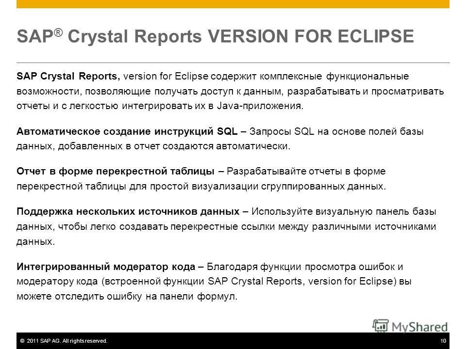 ©2011 SAP AG. All rights reserved.10 SAP ® Crystal Reports VERSION FOR ECLIPSE SAP Crystal Reports, version for Eclipse содержит комплексные функциональные возможности, позволяющие получать доступ к данным, разрабатывать и просматривать отчеты и с ле