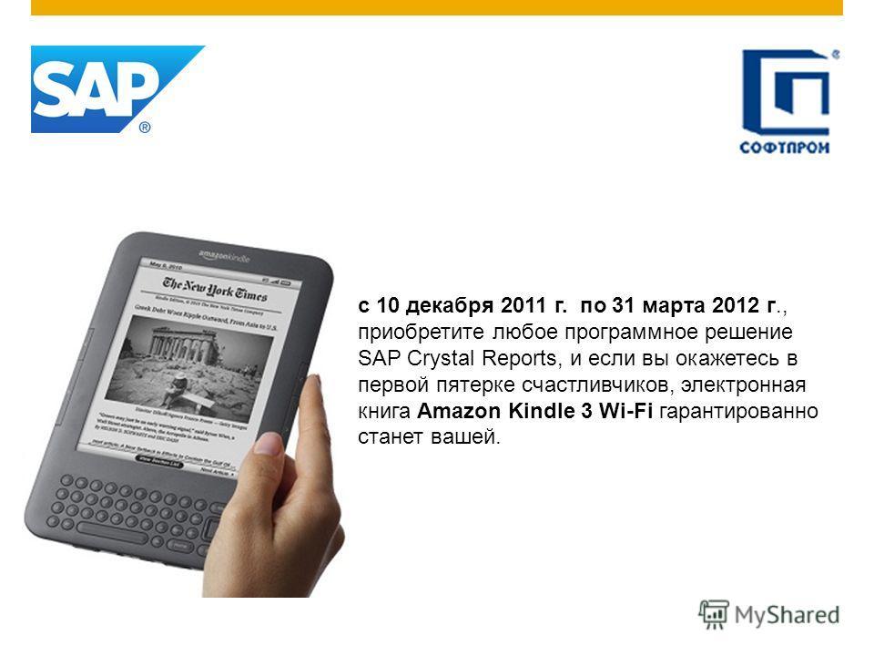 с 10 декабря 2011 г. по 31 марта 2012 г., приобретите любое программное решение SAP Crystal Reports, и если вы окажетесь в первой пятерке счастливчиков, электронная книга Amazon Kindle 3 Wi-Fi гарантированно станет вашей.