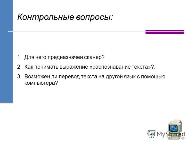Контрольные вопросы: 1.Для чего предназначен сканер? 2.Как понимать выражение «распознавание текста»?. 3.Возможен ли перевод текста на другой язык с помощью компьютера?