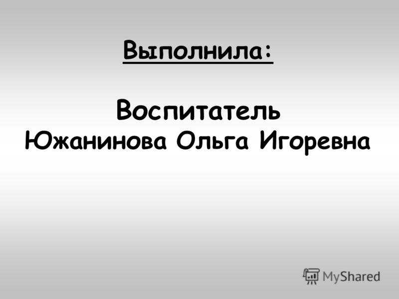 Выполнила: Воспитатель Южанинова Ольга Игоревна