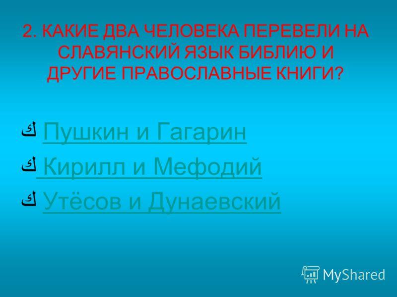 2. КАКИЕ ДВА ЧЕЛОВЕКА ПЕРЕВЕЛИ НА СЛАВЯНСКИЙ ЯЗЫК БИБЛИЮ И ДРУГИЕ ПРАВОСЛАВНЫЕ КНИГИ? Пушкин и Гагарин Кирилл и Мефодий Утёсов и Дунаевский