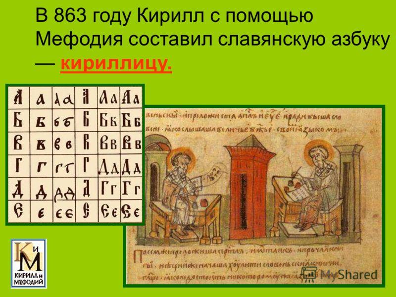 В 863 году Кирилл с помощью Мефодия составил славянскую азбуку кириллицу.