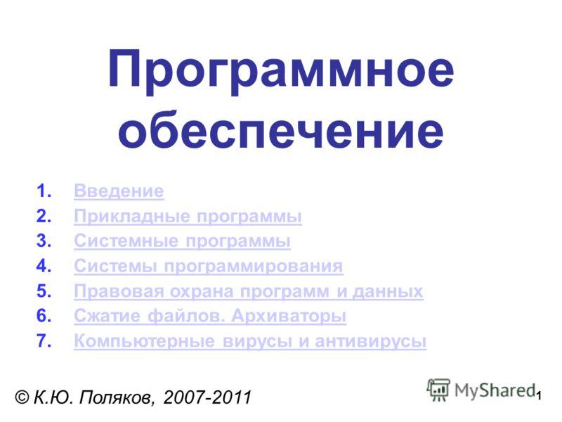1 Программное обеспечение © К.Ю. Поляков, 2007-2011 1.ВведениеВведение 2.Прикладные программыПрикладные программы 3.Системные программыСистемные программы 4.Системы программированияСистемы программирования 5.Правовая охрана программ и данныхПравовая