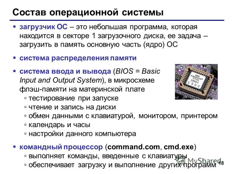 18 Состав операционной системы загрузчик ОС – это небольшая программа, которая находится в секторе 1 загрузочного диска, ее задача – загрузить в память основную часть (ядро) ОС система распределения памяти система ввода и вывода (BIOS = Basic Input a