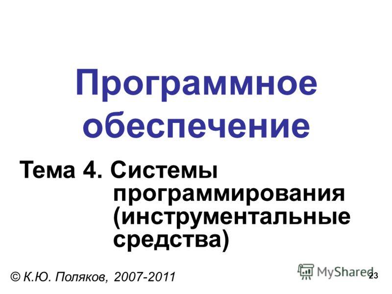 23 Программное обеспечение Тема 4. Системы программирования (инструментальные средства) © К.Ю. Поляков, 2007-2011