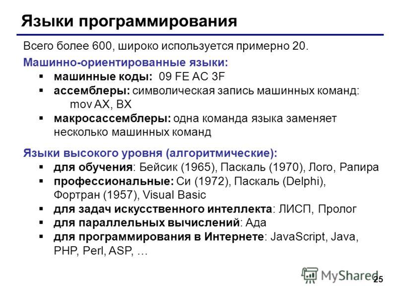 25 Языки программирования Всего более 600, широко используется примерно 20. Машинно-ориентированные языки: машинные коды: 09 FE AC 3F ассемблеры: символическая запись машинных команд: mov AX, BX макросассемблеры: одна команда языка заменяет несколько