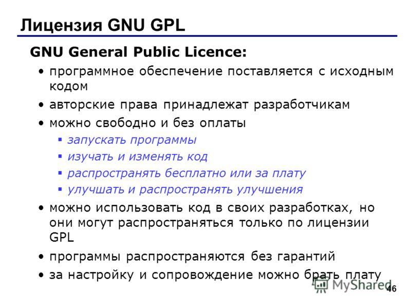 46 Лицензия GNU GPL GNU General Public Licence: программное обеспечение поставляется с исходным кодом авторские права принадлежат разработчикам можно свободно и без оплаты запускать программы изучать и изменять код распространять бесплатно или за пла