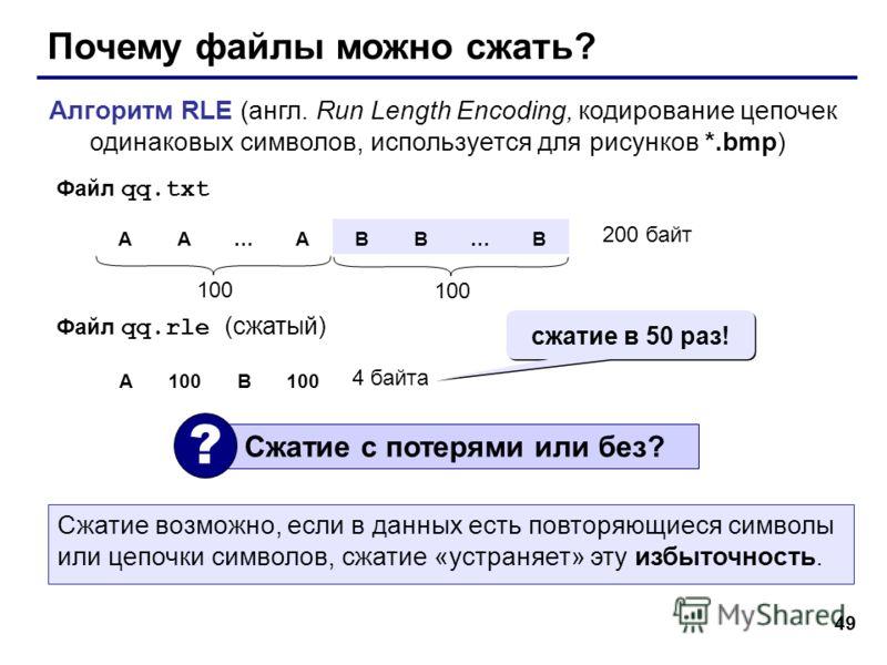 49 Почему файлы можно сжать? Алгоритм RLE (англ. Run Length Encoding, кодирование цепочек одинаковых символов, используется для рисунков *.bmp) AA…ABB…B 100 200 байт Файл qq.txt Файл qq.rle (сжатый) A100B 4 байта Сжатие с потерями или без? ? сжатие в