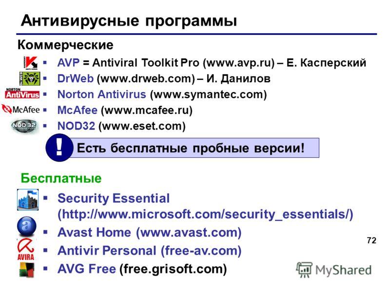 72 Антивирусные программы AVP = Antiviral Toolkit Pro (www.avp.ru) – Е. Касперский DrWeb (www.drweb.com) – И. Данилов Norton Antivirus (www.symantec.com) McAfee (www.mcafee.ru) NOD32 (www.eset.com) Коммерческие Бесплатные Security Essential (http://w