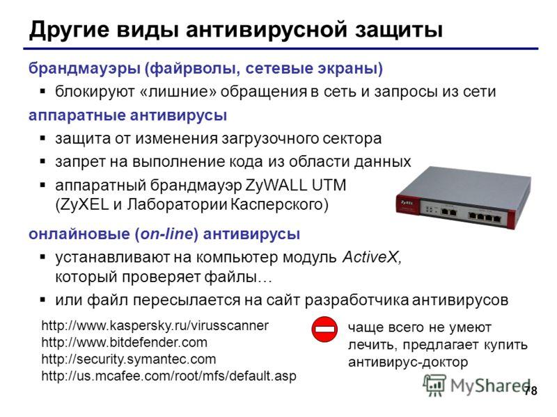 78 Другие виды антивирусной защиты брандмауэры (файрволы, сетевые экраны) блокируют «лишние» обращения в сеть и запросы из сети аппаратные антивирусы защита от изменения загрузочного сектора запрет на выполнение кода из области данных аппаратный бран