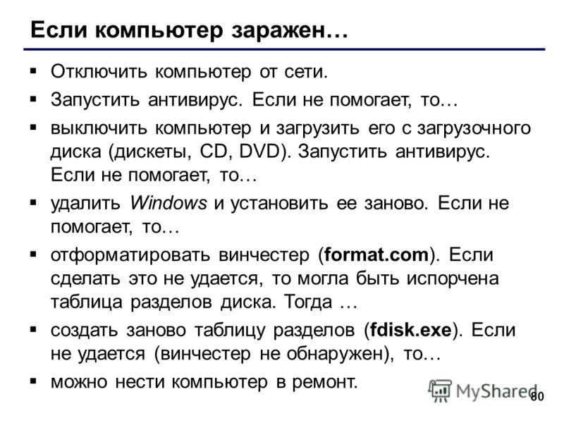 80 Если компьютер заражен… Отключить компьютер от сети. Запустить антивирус. Если не помогает, то… выключить компьютер и загрузить его с загрузочного диска (дискеты, CD, DVD). Запустить антивирус. Если не помогает, то… удалить Windows и установить ее