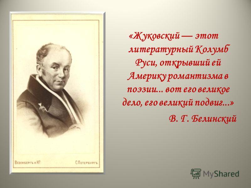 «Жуковский этот литературный Колумб Руси, открывший ей Америку романтизма в поэзии... вот его великое дело, его великий подвиг...» В. Г. Белинский
