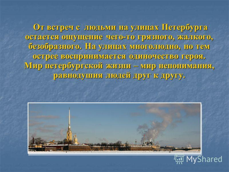 От встреч с людьми на улицах Петербурга остается ощущение чего-то грязного, жалкого, безобразного. На улицах многолюдно, но тем острее воспринимается одиночество героя. Мир петербургской жизни – мир непонимания, равнодушия людей друг к другу. От встр