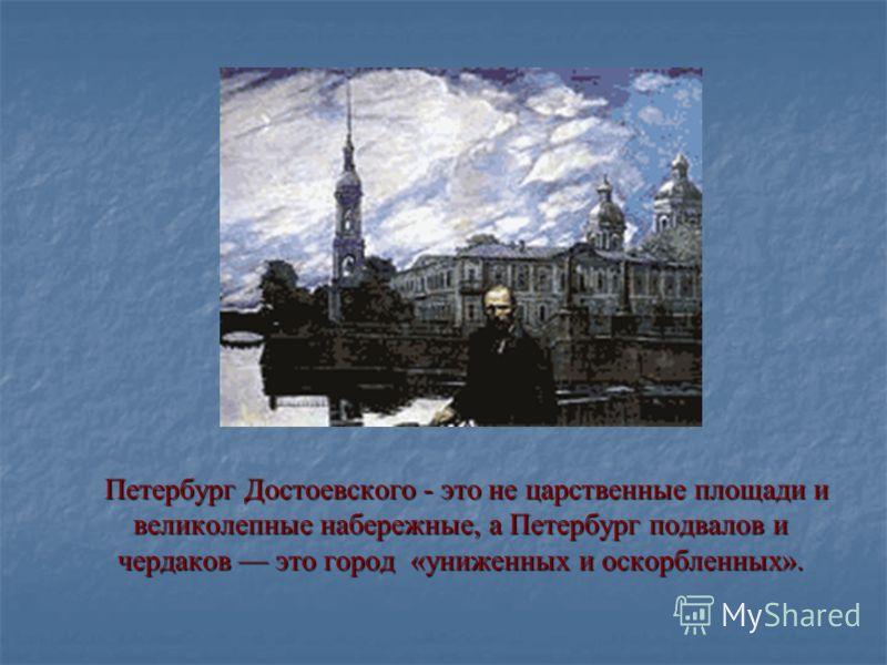 Петербург Достоевского - это не царственные площади и великолепные набережные, а Петербург подвалов и чердаков это город «униженных и оскорбленных». Петербург Достоевского - это не царственные площади и великолепные набережные, а Петербург подвалов и