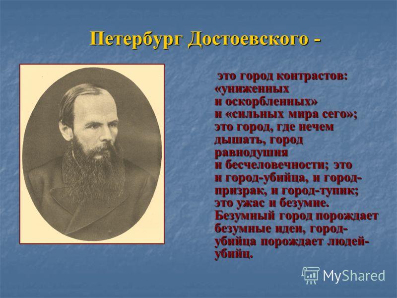 Петербург Достоевского - это город контрастов: «униженных и оскорбленных» и «сильных мира сего»; это город, где нечем дышать, город равнодушия и бесчеловечности; это и город-убийца, и город- призрак, и город-тупик; это ужас и безумие. Безумный город