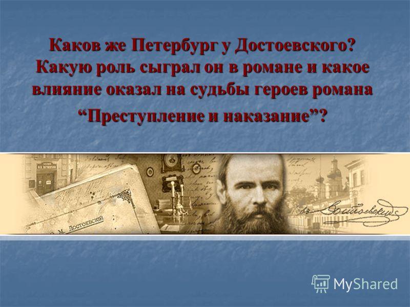 Каков же Петербург у Достоевского? Какую роль сыграл он в романе и какое влияние оказал на судьбы героев романа Преступление и наказание?