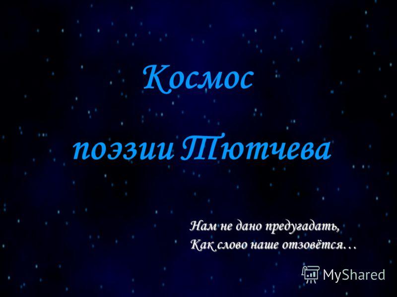 Космос Нам не дано предугадать, Как слово наше отзовётся… поэзии Тютчева