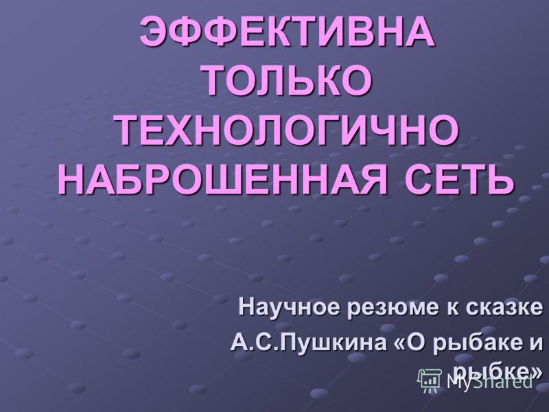 ЭФФЕКТИВНА ТОЛЬКО ТЕХНОЛОГИЧНО НАБРОШЕННАЯ СЕТЬ Научное резюме к сказке А.С.Пушкина «О рыбаке и рыбке»