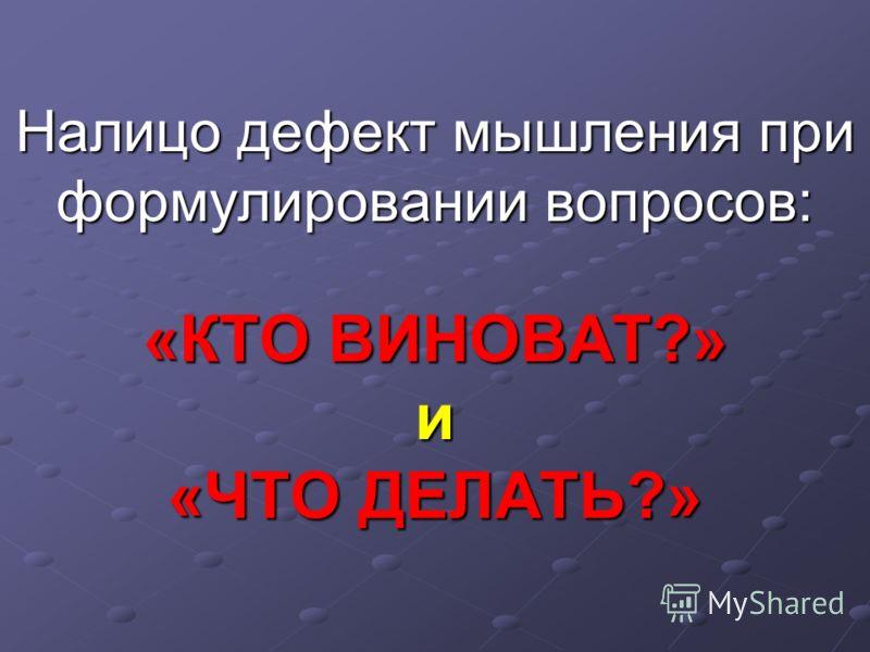 Налицо дефект мышления при формулировании вопросов: «КТО ВИНОВАТ?» и «ЧТО ДЕЛАТЬ?»