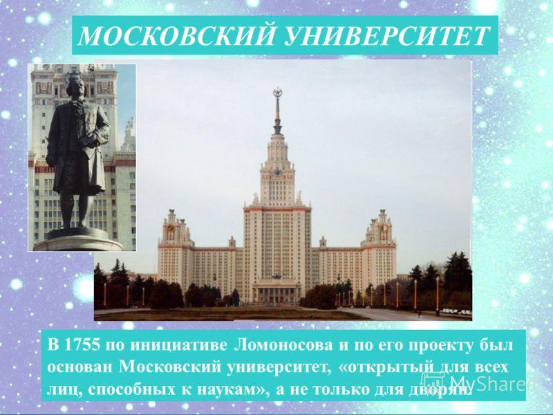В 1755 по инициативе Ломоносова и по его проекту был основан Московский университет, «открытый для всех лиц, способных к наукам», а не только для дворян. МОСКОВСКИЙ УНИВЕРСИТЕТ
