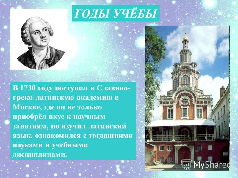 ГОДЫ УЧЁБЫ В 1730 году поступил в Славяно- греко-латинскую академию в Москве, где он не только приобрёл вкус к научным занятиям, но изучил латинский язык, ознакомился с тогдашними науками и учебными дисциплинами.