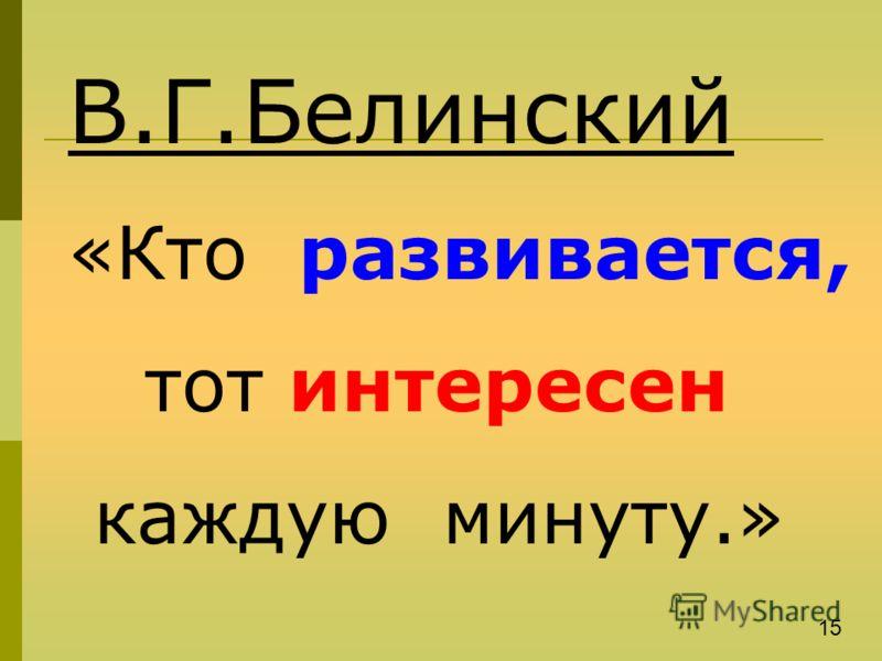 В.Г.Белинский «Кто развивается, тот интересен каждую минуту.» 15