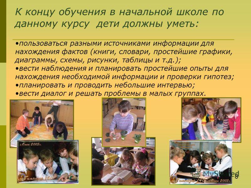 К концу обучения в начальной школе по данному курсу дети должны уметь: пользоваться разными источниками информации для нахождения фактов (книги, словари, простейшие графики, диаграммы, схемы, рисунки, таблицы и т.д.); вести наблюдения и планировать п