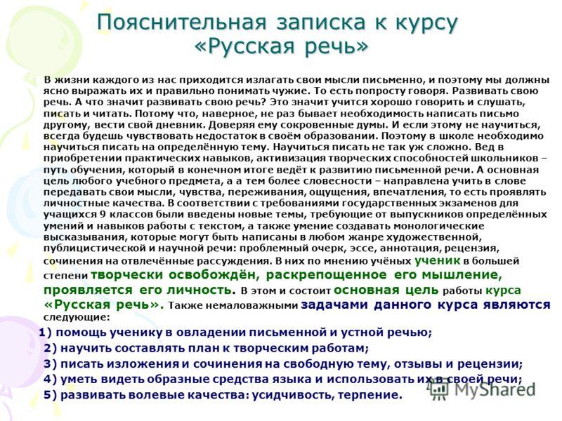 Пояснительная записка к курсу «Русская речь» В жизни каждого из нас приходится излагать свои мысли письменно, и поэтому мы должны ясно выражать их и правильно понимать чужие. То есть попросту говоря. Развивать свою речь. А что значит развивать свою р