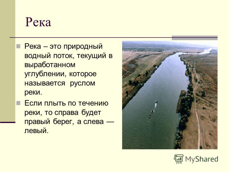 Река Река – это природный водный поток, текущий в выработанном углублении, которое называется руслом реки. Если плыть по течению реки, то справа будет правый берег, а слева левый.