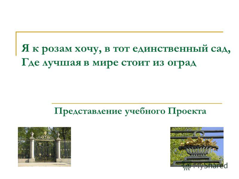Я к розам хочу, в тот единственный сад, Где лучшая в мире стоит из оград Представление учебного Проекта