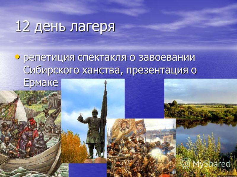 12 день лагеря репетиция спектакля о завоевании Сибирского ханства, презентация о Ермаке репетиция спектакля о завоевании Сибирского ханства, презентация о Ермаке