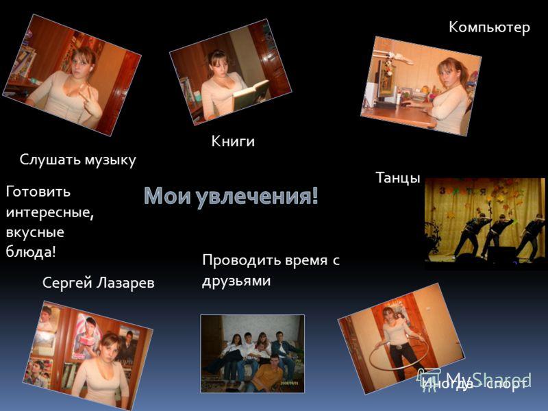 Слушать музыку Книги Проводить время с друзьями Сергей Лазарев Компьютер Иногда - спорт Танцы Готовить интересные, вкусные блюда!