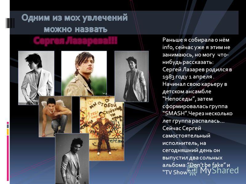 Раньше я собирала о нём info, сейчас уже я этим не занимаюсь, но могу что- нибудь рассказать: Сергей Лазарев родился в 1983 году 1 апреля. Начинал свою карьеру в детском ансамблеНепоседы, затем сформировалась группа SMASH.Через несколько лет группа р