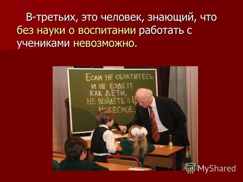В-третьих, это человек, знающий, что без науки о воспитании работать с учениками невозможно.