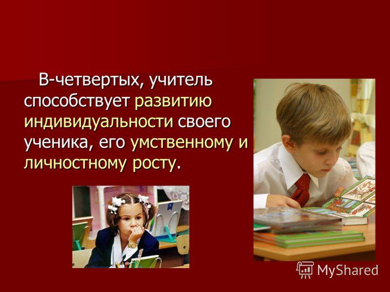 В-четвертых, учитель способствует развитию индивидуальности своего ученика, его умственному и личностному росту.