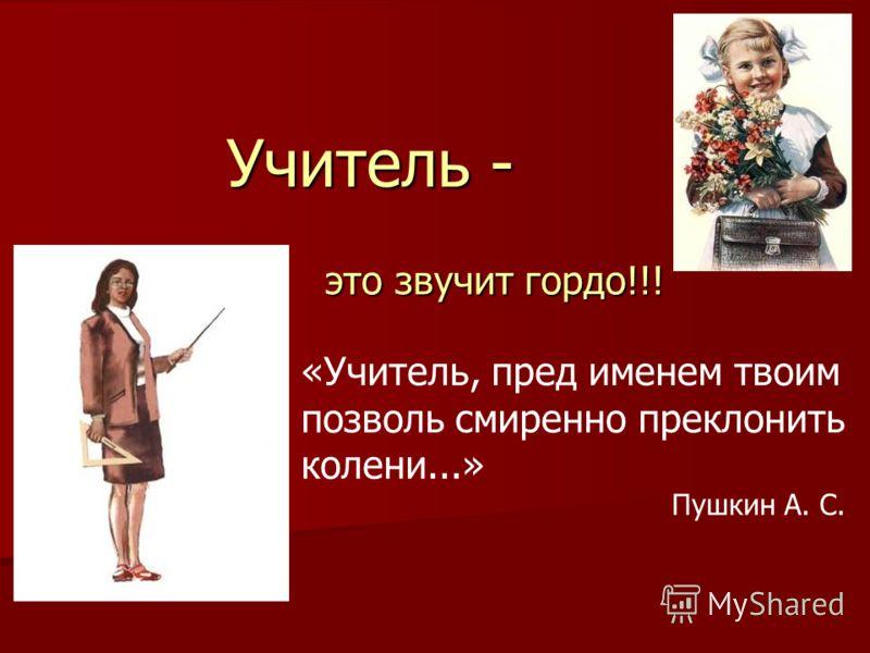 Учитель - это звучит гордо!!! «Учитель, пред именем твоим позволь смиренно преклонить колени...» Пушкин А. С.