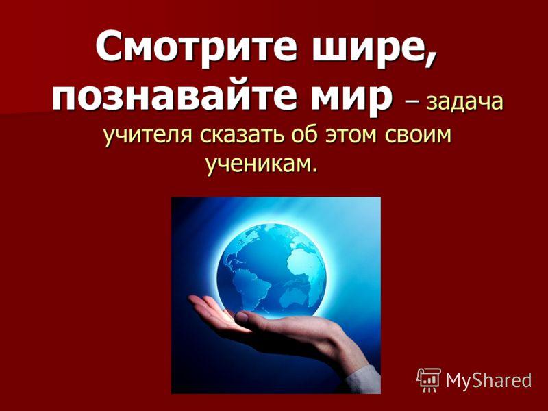 Смотрите шире, познавайте мир – задача учителя сказать об этом своим ученикам. Смотрите шире, познавайте мир – задача учителя сказать об этом своим ученикам.