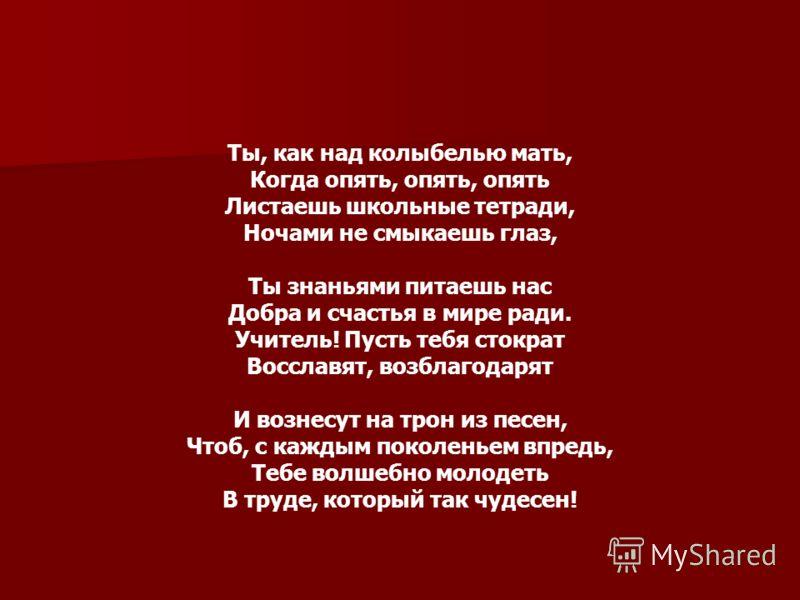 Ты, как над колыбелью мать, Когда опять, опять, опять Листаешь школьные тетради, Ночами не смыкаешь глаз, Ты знаньями питаешь нас Добра и счастья в мире ради. Учитель! Пусть тебя стократ Восславят, возблагодарят И вознесут на трон из песен, Чтоб, с к