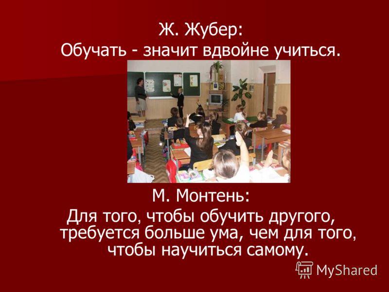 Ж. Жубер: Обучать - значит вдвойне учиться. М. Монтень: Для того, чтобы обучить другого, требуется больше ума, чем для того, чтобы научиться самому.