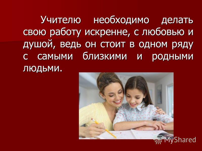 Учителю необходимо делать свою работу искренне, с любовью и душой, ведь он стоит в одном ряду с самыми близкими и родными людьми. Учителю необходимо делать свою работу искренне, с любовью и душой, ведь он стоит в одном ряду с самыми близкими и родным