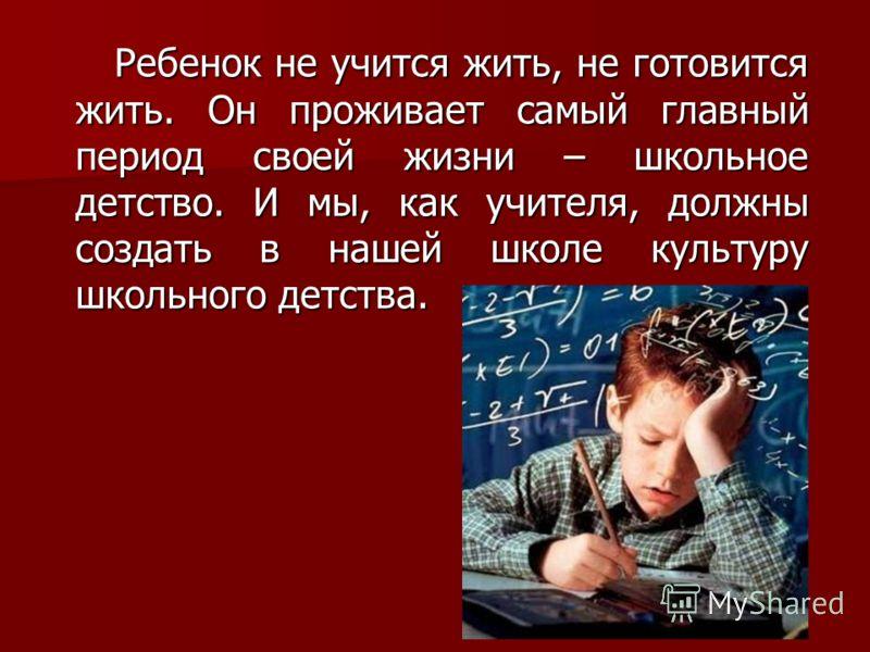 Ребенок не учится жить, не готовится жить. Он проживает самый главный период своей жизни – школьное детство. И мы, как учителя, должны создать в нашей школе культуру школьного детства. Ребенок не учится жить, не готовится жить. Он проживает самый гла