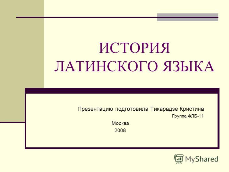 ИСТОРИЯ ЛАТИНСКОГО ЯЗЫКА Презентацию подготовила Тикарадзе Кристина Группа ФЛБ-11 Москва 2008