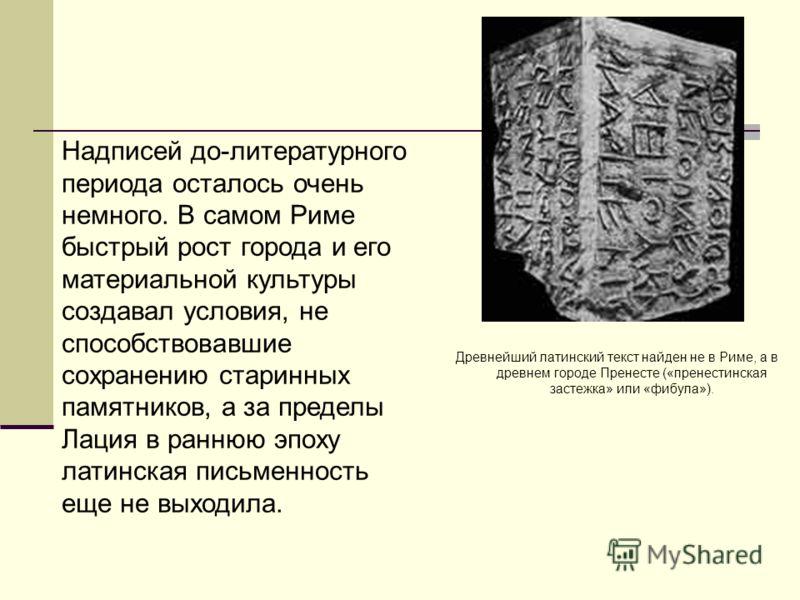Древнейший латинский текст найден не в Риме, а в древнем городе Пренесте («пренестинская застежка» или «фибула»). Надписей до-литературного периода осталось очень немного. В самом Риме быстрый рост города и его материальной культуры создавал условия,