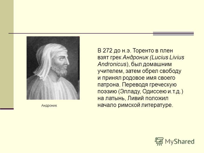 Андроник В 272 до н.э. Торенто в плен взят грек Андроник (Lucius Livius Andronicus), был домашним учителем, затем обрел свободу и принял родовое имя своего патрона. Переводя греческую поэзию (Элладу, Одиссею и.т.д.) на латынь, Ливий положил начало ри