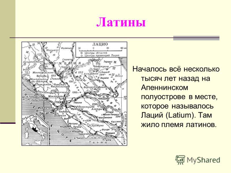 Латины Началось всё несколько тысяч лет назад на Апеннинском полуострове в месте, которое называлось Лаций (Latium). Там жило племя латинов.