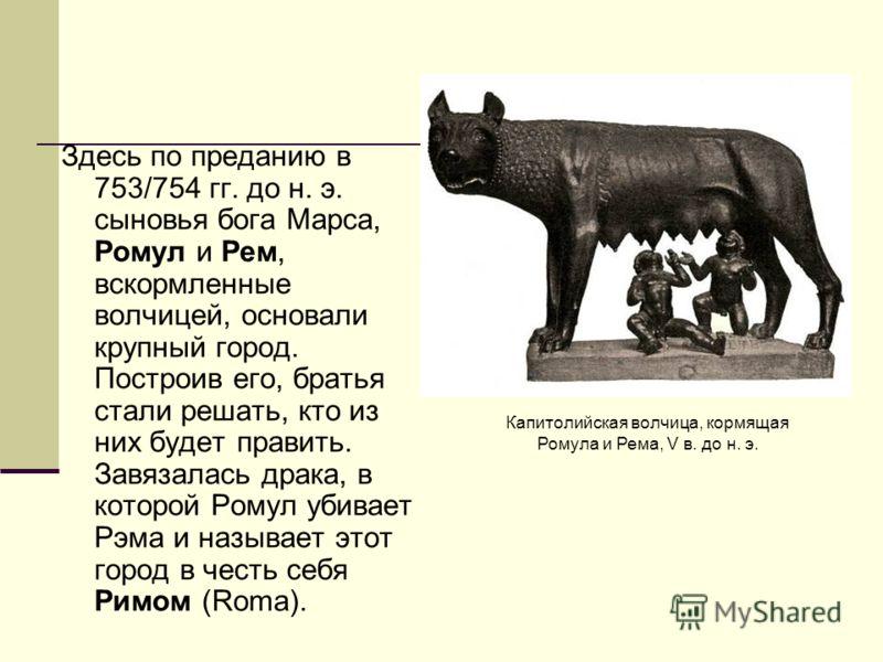 Здесь по преданию в 753/754 гг. до н. э. сыновья бога Марса, Ромул и Рем, вскормленные волчицей, основали крупный город. Построив его, братья стали решать, кто из них будет править. Завязалась драка, в которой Ромул убивает Рэма и называет этот город