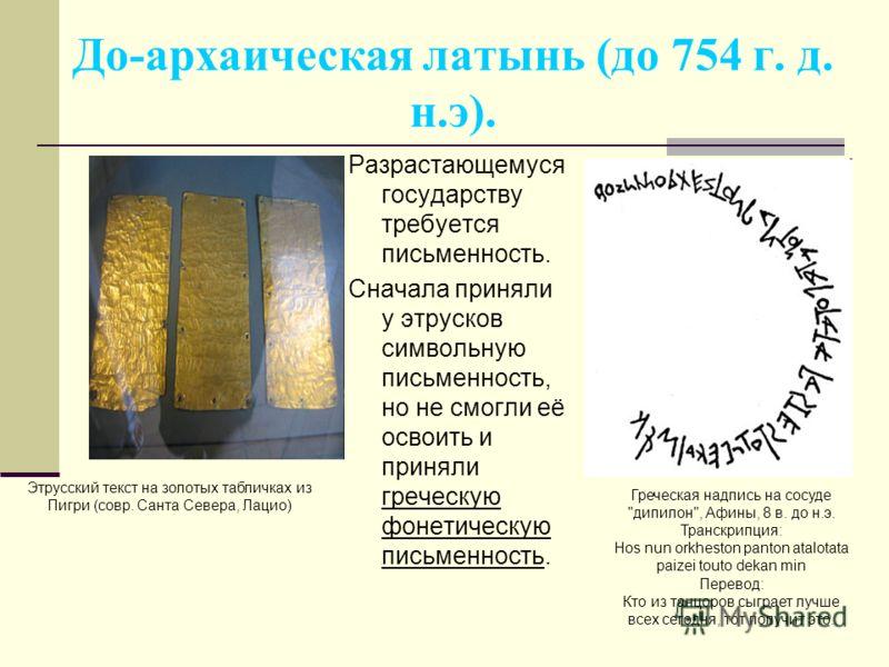 До-архаическая латынь (до 754 г. д. н.э). Разрастающемуся государству требуется письменность. Сначала приняли у этрусков символьную письменность, но не смогли её освоить и приняли греческую фонетическую письменность. Этрусский текст на золотых таблич